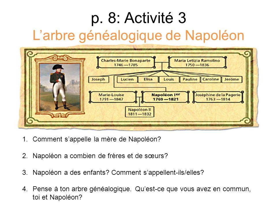 p. 8: Activité 3 Larbre généalogique de Napoléon 1.Comment sappelle la mère de Napoléon? 2.Napoléon a combien de frères et de sœurs? 3.Napoléon a des