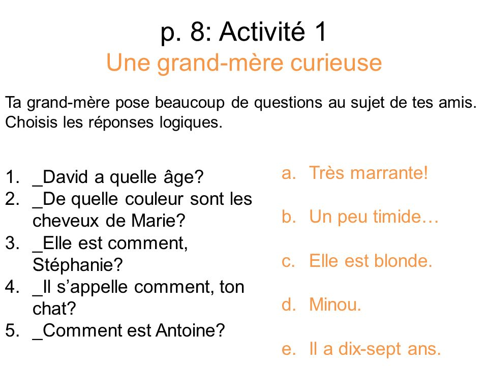 p. 8: Activité 1 Une grand-mère curieuse Ta grand-mère pose beaucoup de questions au sujet de tes amis. Choisis les réponses logiques. 1._David a quel