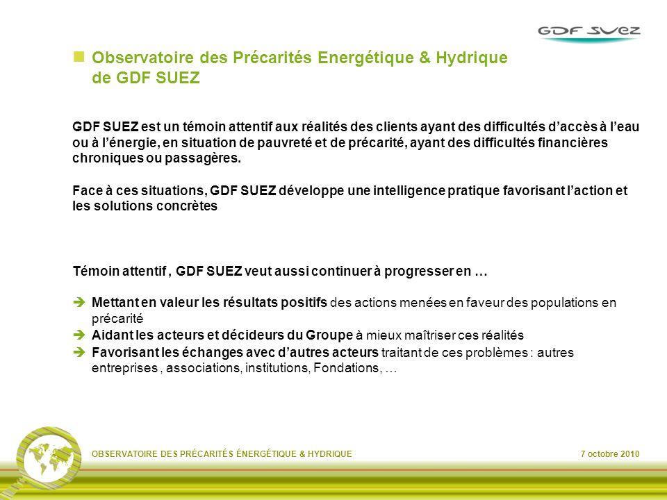 7 octobre 2010OBSERVATOIRE DES PRÉCARITÉS ÉNERGÉTIQUE & HYDRIQUE Observatoire des Précarités Energétique & Hydrique de GDF SUEZ GDF SUEZ est un témoin