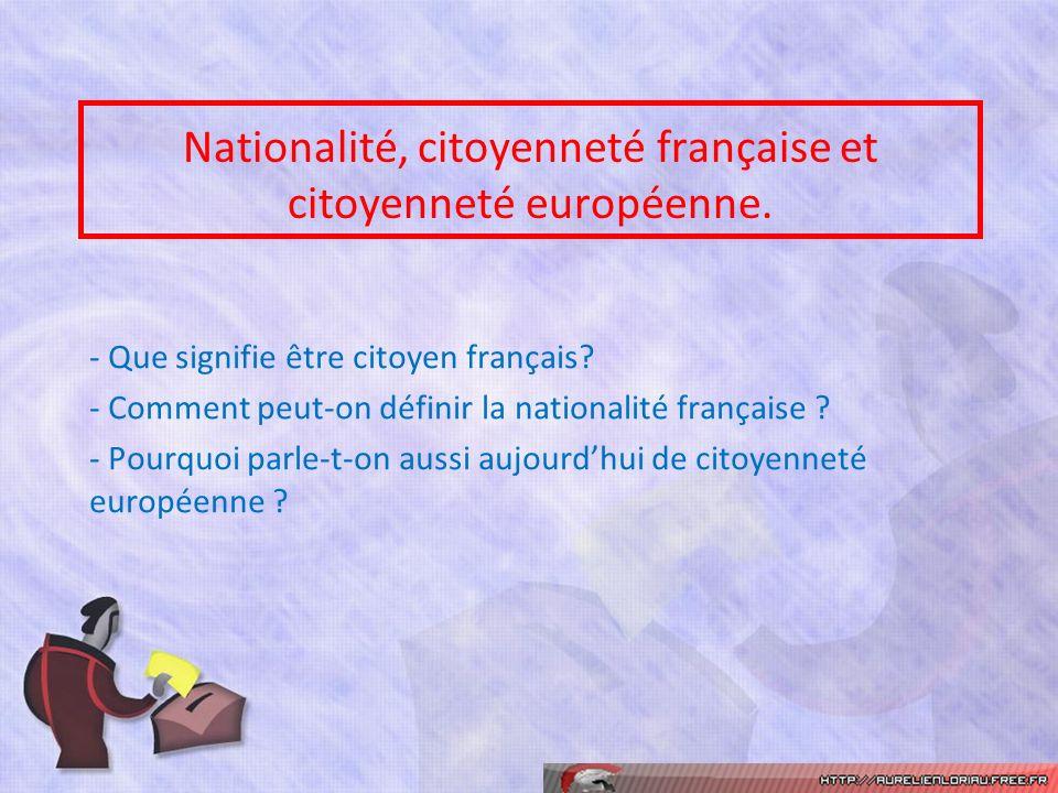 Nationalité, citoyenneté française et citoyenneté européenne. - Que signifie être citoyen français? - Comment peut-on définir la nationalité française