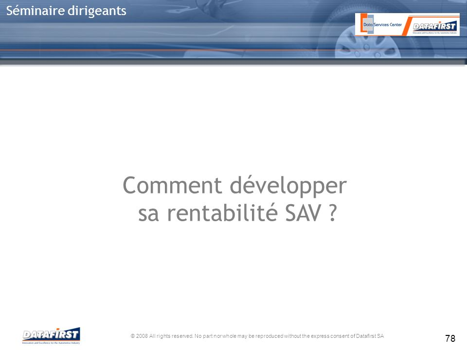© 2008 All rights reserved. No part nor whole may be reproduced without the express consent of Datafirst SA Séminaire dirigeants 78 Comment développer