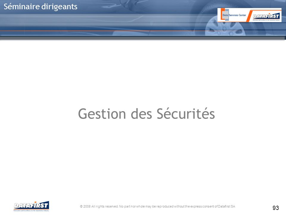 © 2008 All rights reserved. No part nor whole may be reproduced without the express consent of Datafirst SA Séminaire dirigeants 93 Gestion des Sécuri