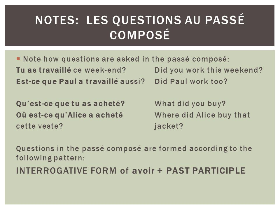 Note how questions are asked in the passé composé: Tu as travaillé ce week-end Did you work this weekend.