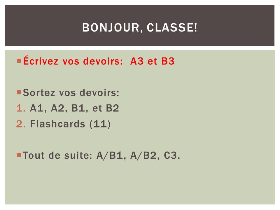 Écrivez vos devoirs: A3 et B3 Sortez vos devoirs: 1.A1, A2, B1, et B2 2.Flashcards (11) Tout de suite: A/B1, A/B2, C3.