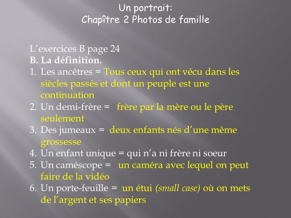 Un portrait: Chapître 2 Photos de famille Lexercices B page 24 B. La définition. 1.Les ancêtres = Tous ceux qui ont vécu dans les siècles passés et do