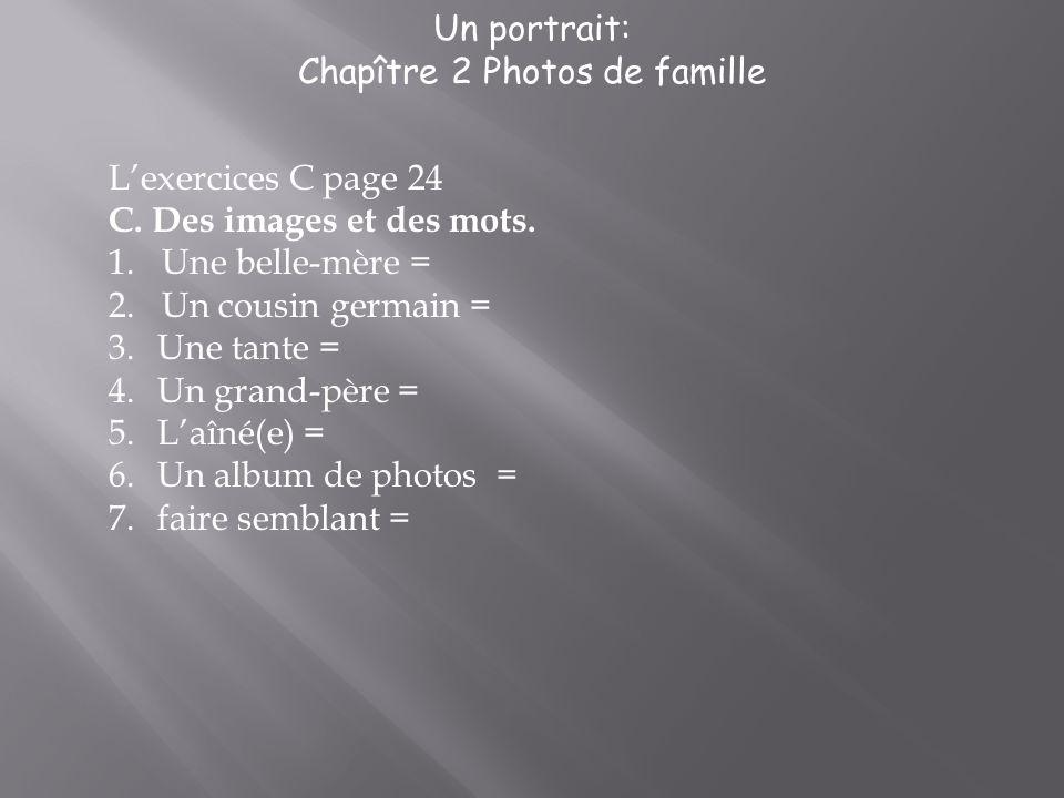 Un portrait: Chapître 2 Photos de famille Lexercices C page 24 C. Des images et des mots. 1.Une belle-mère = 2.Un cousin germain = 3. Une tante = 4. U