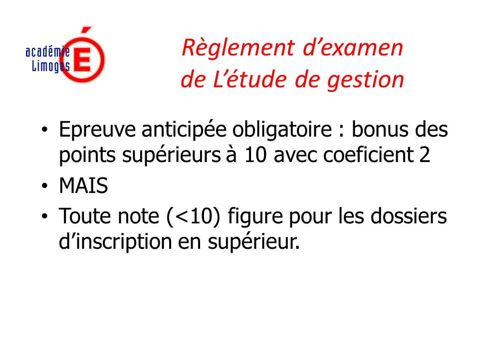 Règlement dexamen de Létude de gestion Epreuve anticipée obligatoire : bonus des points supérieurs à 10 avec coeficient 2 MAIS Toute note (<10) figure pour les dossiers dinscription en supérieur.