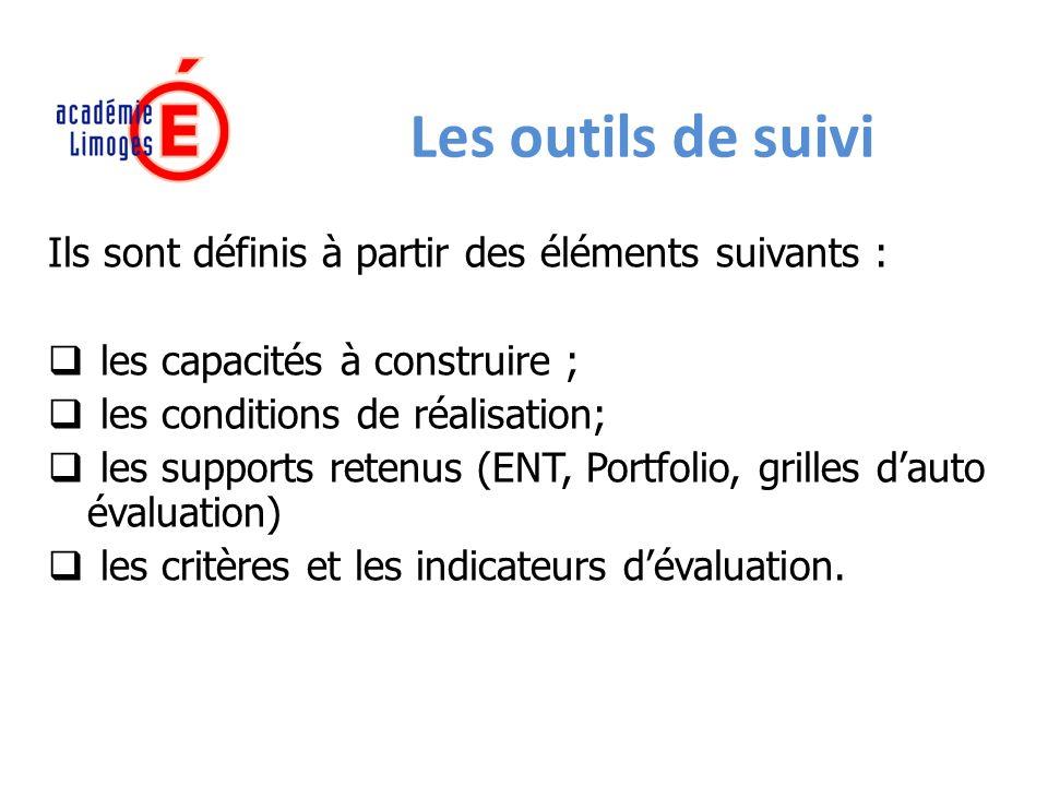Les outils de suivi Ils sont définis à partir des éléments suivants : les capacités à construire ; les conditions de réalisation; les supports retenus (ENT, Portfolio, grilles dauto évaluation) les critères et les indicateurs dévaluation.