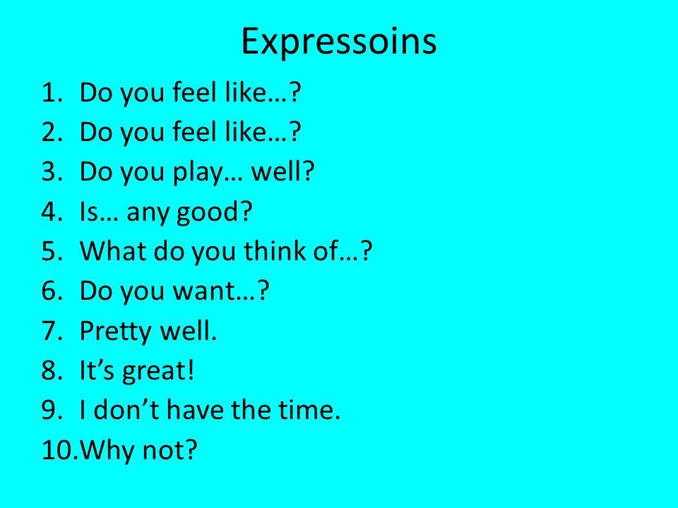 Expressoins 1.Do you feel like…. 2.Do you feel like….