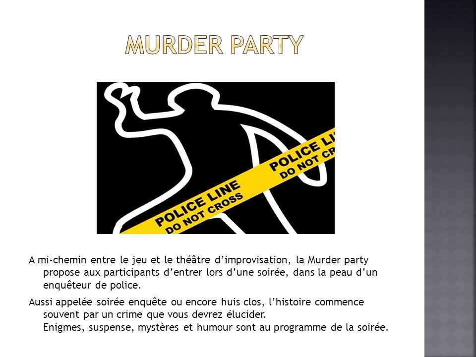 A mi-chemin entre le jeu et le théâtre dimprovisation, la Murder party propose aux participants dentrer lors dune soirée, dans la peau dun enquêteur de police.