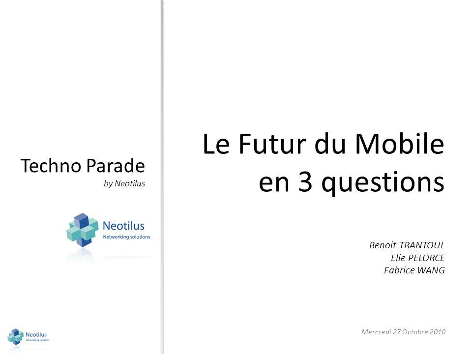 Techno Parade by Neotilus Le Futur du Mobile en 3 questions Mercredi 27 Octobre 2010 Benoit TRANTOUL Elie PELORCE Fabrice WANG