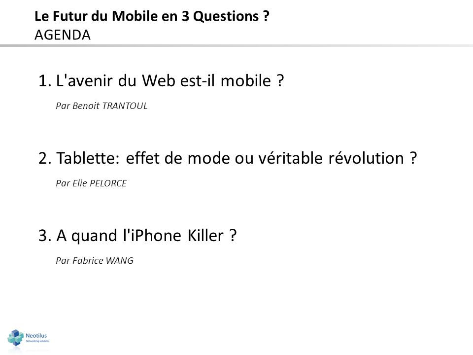 Le Futur du Mobile en 3 Questions ? AGENDA 1.L'avenir du Web est-il mobile ? Par Benoit TRANTOUL 2.Tablette: effet de mode ou véritable révolution ? P