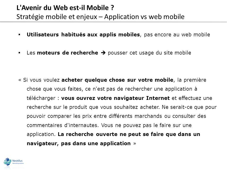 L'Avenir du Web est-il Mobile ? Stratégie mobile et enjeux – Application vs web mobile Utilisateurs habitués aux applis mobiles, pas encore au web mob