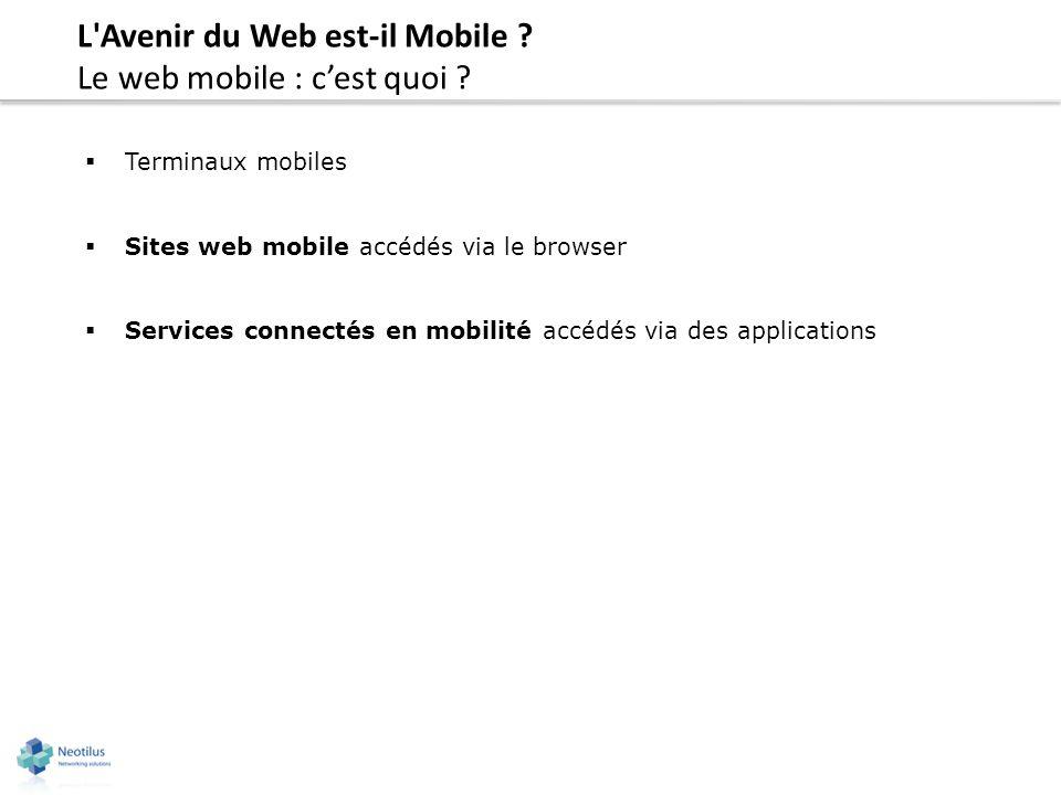 L'Avenir du Web est-il Mobile ? Le web mobile : cest quoi ? Terminaux mobiles Sites web mobile accédés via le browser Services connectés en mobilité a