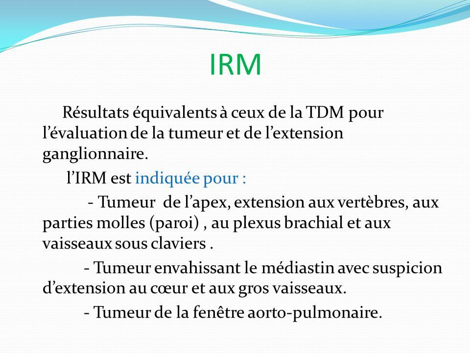 IRM Résultats équivalents à ceux de la TDM pour lévaluation de la tumeur et de lextension ganglionnaire. lIRM est indiquée pour : - Tumeur de lapex, e