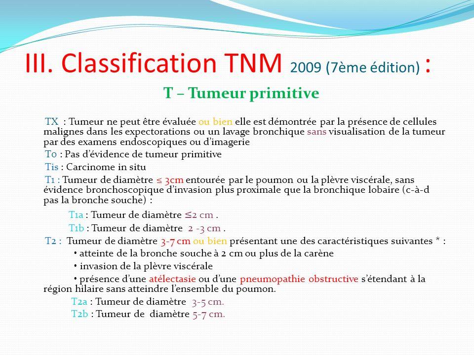 III. Classification TNM 2009 (7ème édition) : T – Tumeur primitive TX : Tumeur ne peut être évaluée ou bien elle est démontrée par la présence de cell