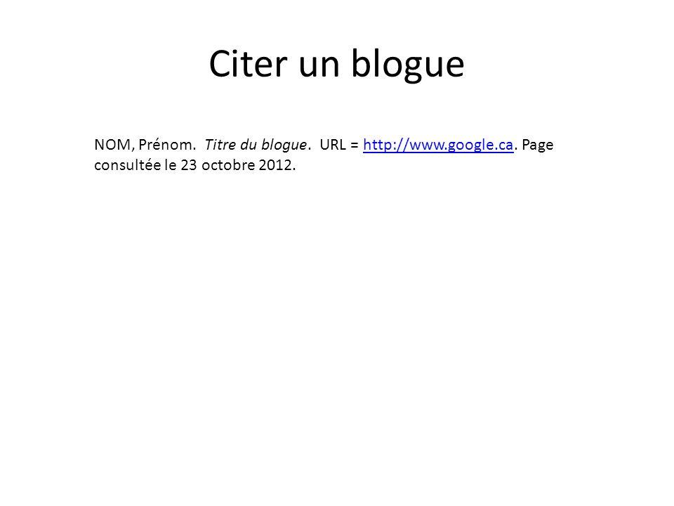 Citer un blogue NOM, Prénom. Titre du blogue. URL = http://www.google.ca.