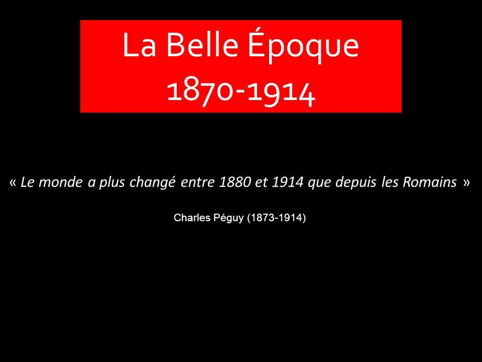 La Belle Époque 1870-1914 « Le monde a plus changé entre 1880 et 1914 que depuis les Romains » Charles Péguy (1873-1914)