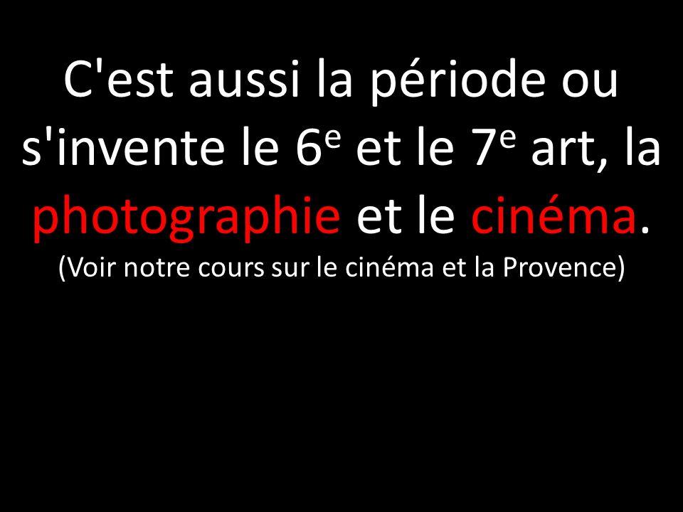 C'est aussi la période ou s'invente le 6 e et le 7 e art, la photographie et le cinéma. (Voir notre cours sur le cinéma et la Provence)