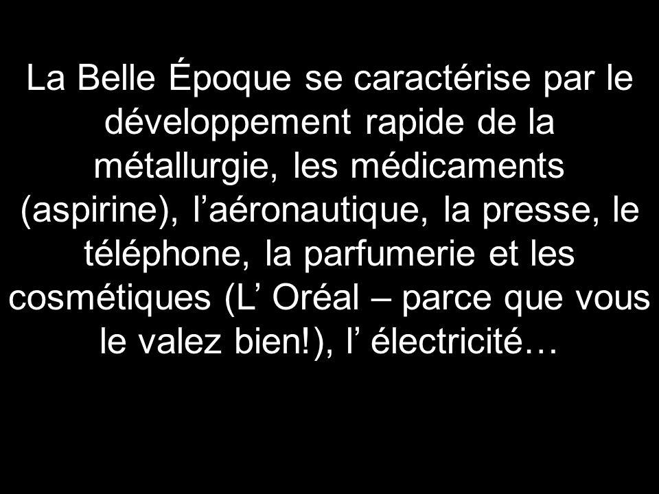 La Belle Époque se caractérise par le développement rapide de la métallurgie, les médicaments (aspirine), laéronautique, la presse, le téléphone, la p