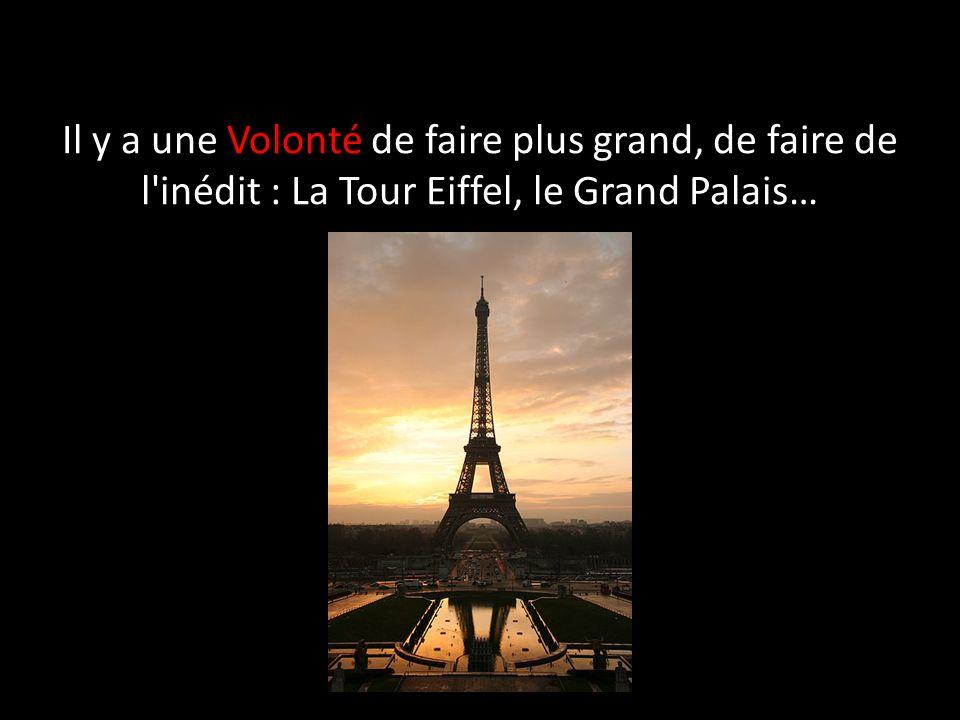 Il y a une Volonté de faire plus grand, de faire de l'inédit : La Tour Eiffel, le Grand Palais…