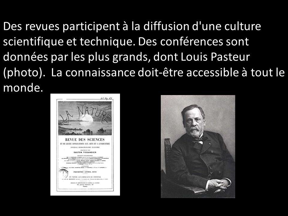 Des revues participent à la diffusion d'une culture scientifique et technique. Des conférences sont données par les plus grands, dont Louis Pasteur (p
