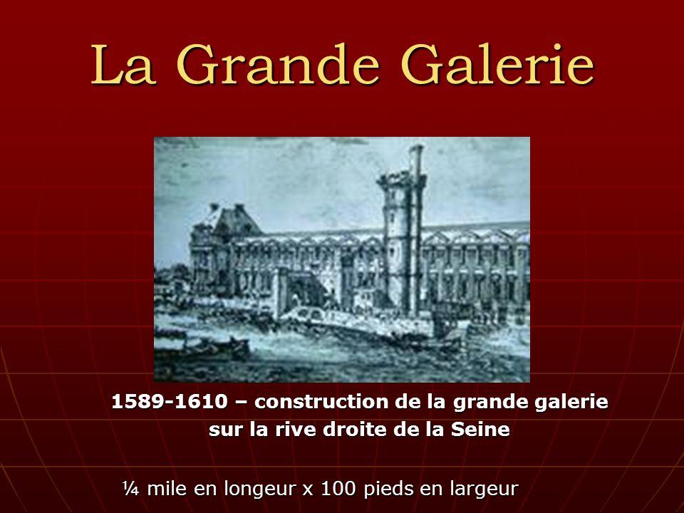 La Grande Galerie 1589-1610 – construction de la grande galerie sur la rive droite de la Seine ¼ mile en longeur x 100 pieds en largeur ¼ mile en longeur x 100 pieds en largeur