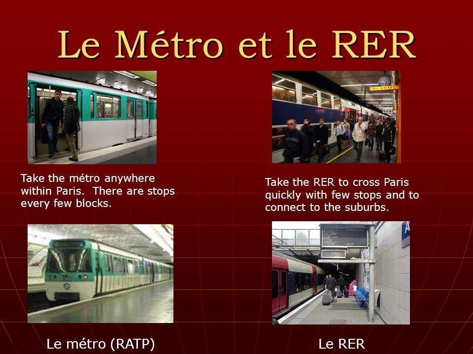 Le Métro et le RER Le métro (RATP) Le RER Take the métro anywhere within Paris. There are stops every few blocks. Take the RER to cross Paris quickly