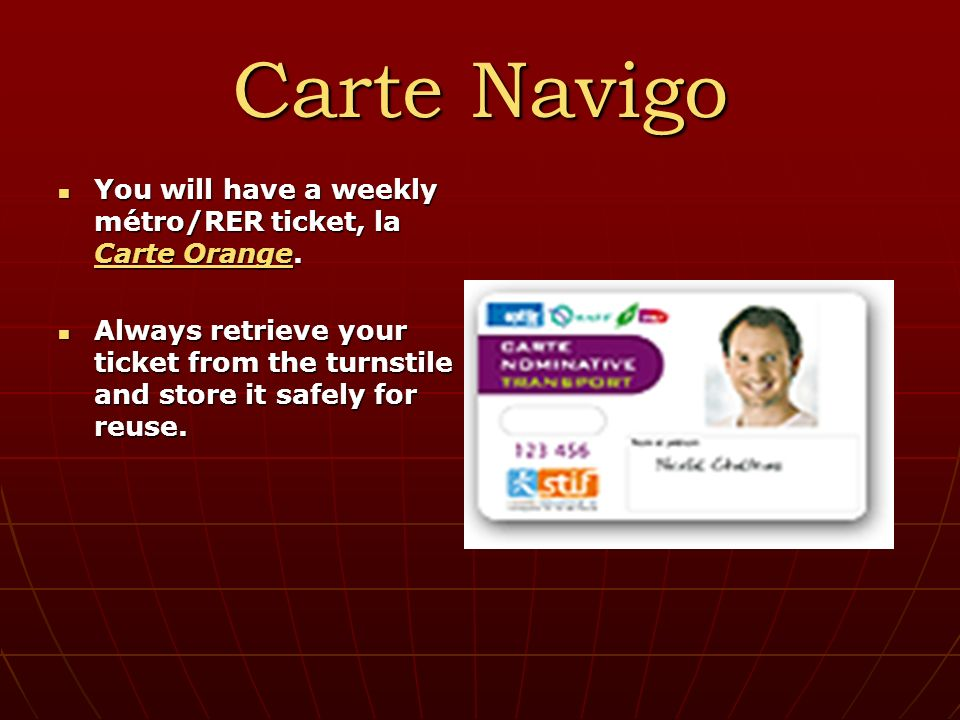 Carte Navigo You will have a weekly métro/RER ticket, la Carte Orange.