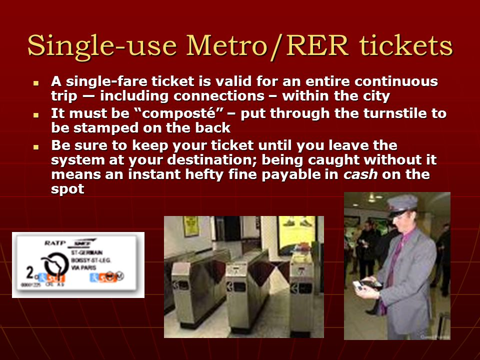 Single-use Metro/RER tickets A single-fare ticket is valid for an entire continuous trip including connections – within the city A single-fare ticket is valid for an entire continuous trip including connections – within the city It must be composté – put through the turnstile to be stamped on the back It must be composté – put through the turnstile to be stamped on the back Be sure to keep your ticket until you leave the system at your destination; being caught without it means an instant hefty fine payable in cash on the spot Be sure to keep your ticket until you leave the system at your destination; being caught without it means an instant hefty fine payable in cash on the spot