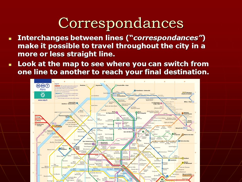 Correspondances Interchanges between lines (correspondances) make it possible to travel throughout the city in a more or less straight line.