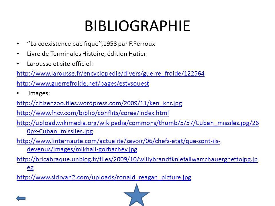 BIBLIOGRAPHIE La coexistence pacifique,1958 par F.Perroux Livre de Terminales Histoire, édition Hatier Larousse et site officiel: http://www.larousse.