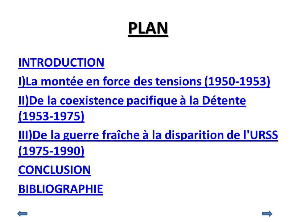 PLAN INTRODUCTION I)La montée en force des tensions (1950-1953) II)De la coexistence pacifique à la Détente (1953-1975) III)De la guerre fraîche à la