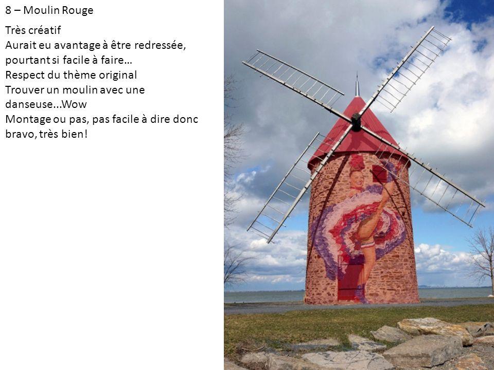 8 – Moulin Rouge Très créatif Aurait eu avantage à être redressée, pourtant si facile à faire… Respect du thème original Trouver un moulin avec une danseuse...Wow Montage ou pas, pas facile à dire donc bravo, très bien!