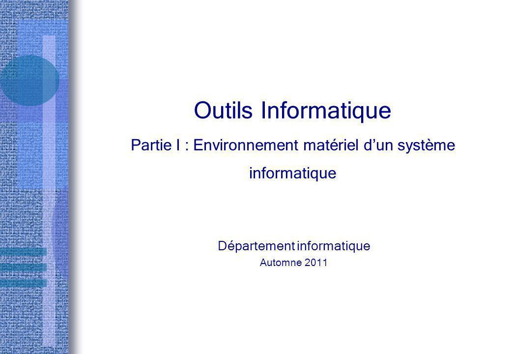 Outils Informatique Partie I : Environnement matériel dun système informatique Département informatique Automne 2011