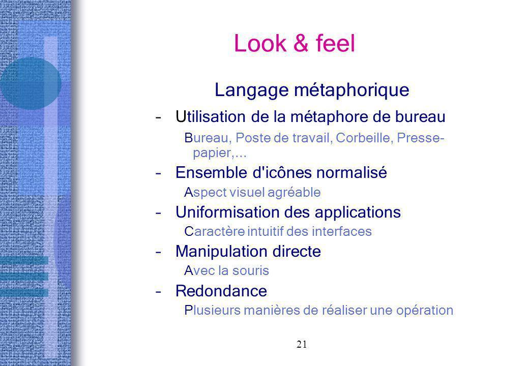 21 Look & feel Langage métaphorique – Utilisation de la métaphore de bureau Bureau, Poste de travail, Corbeille, Presse- papier,... – Ensemble d'icône