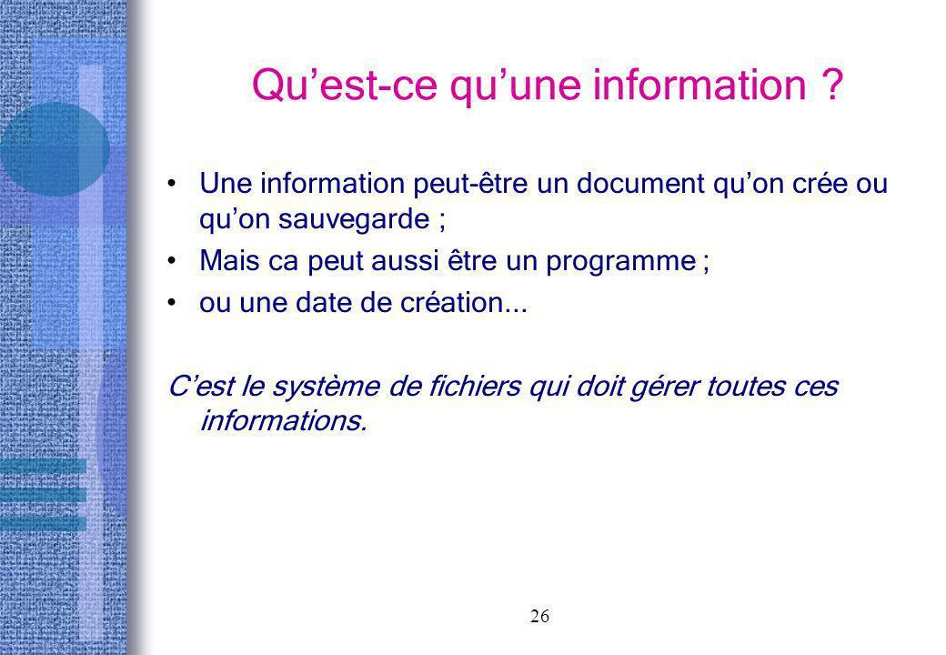 26 Quest-ce quune information ? Une information peut-être un document quon crée ou quon sauvegarde ; Mais ca peut aussi être un programme ; ou une dat