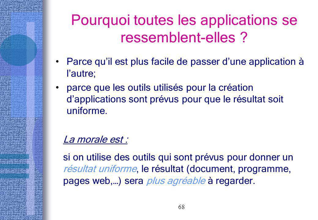 68 Pourquoi toutes les applications se ressemblent-elles ? Parce quil est plus facile de passer dune application à lautre; parce que les outils utilis