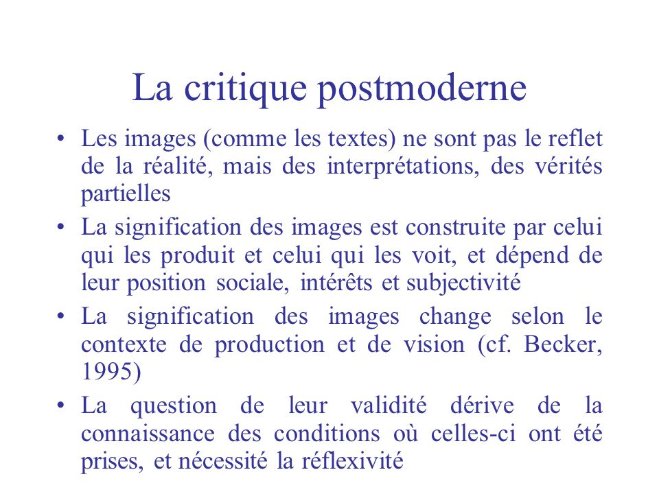 La critique postmoderne Les images (comme les textes) ne sont pas le reflet de la réalité, mais des interprétations, des vérités partielles La signifi