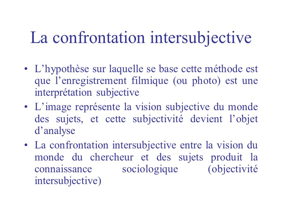 La confrontation intersubjective Lhypothèse sur laquelle se base cette méthode est que lenregistrement filmique (ou photo) est une interprétation subj