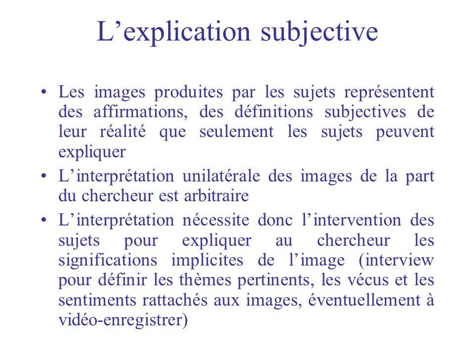 Lexplication subjective Les images produites par les sujets représentent des affirmations, des définitions subjectives de leur réalité que seulement l