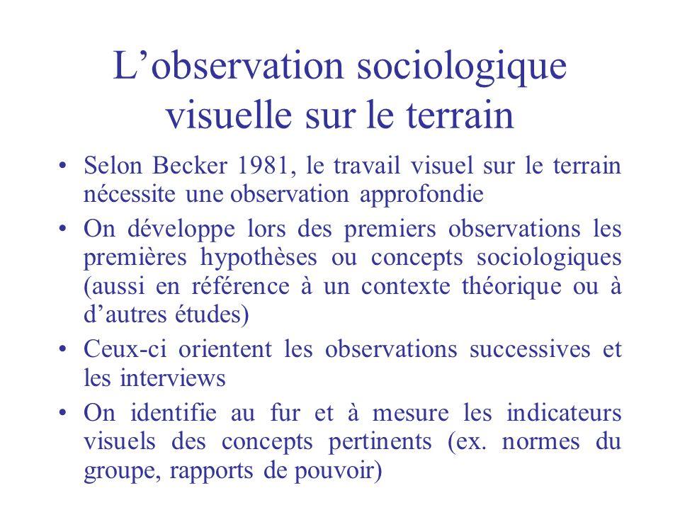 Lobservation sociologique visuelle sur le terrain Selon Becker 1981, le travail visuel sur le terrain nécessite une observation approfondie On dévelop