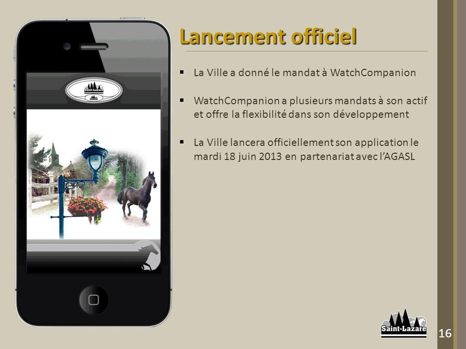 Lancement officiel La Ville a donné le mandat à WatchCompanion WatchCompanion a plusieurs mandats à son actif et offre la flexibilité dans son développement La Ville lancera officiellement son application le mardi 18 juin 2013 en partenariat avec lAGASL 16