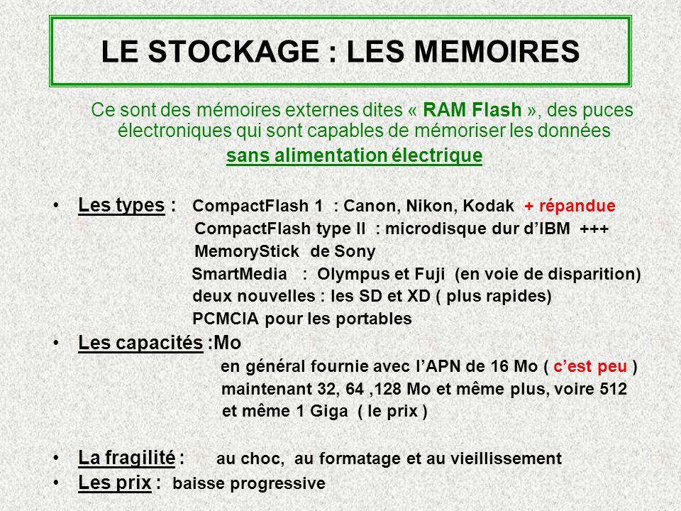 LE STOCKAGE : LES MEMOIRES Ce sont des mémoires externes dites « RAM Flash », des puces électroniques qui sont capables de mémoriser les données sans alimentation électrique Les types : CompactFlash 1 : Canon, Nikon, Kodak + répandue CompactFlash type II : microdisque dur dIBM +++ MemoryStick de Sony SmartMedia : Olympus et Fuji (en voie de disparition) deux nouvelles : les SD et XD ( plus rapides) PCMCIA pour les portables Les capacités :Mo en général fournie avec lAPN de 16 Mo ( cest peu ) maintenant 32, 64,128 Mo et même plus, voire 512 et même 1 Giga ( le prix ) La fragilité : au choc, au formatage et au vieillissement Les prix : baisse progressive