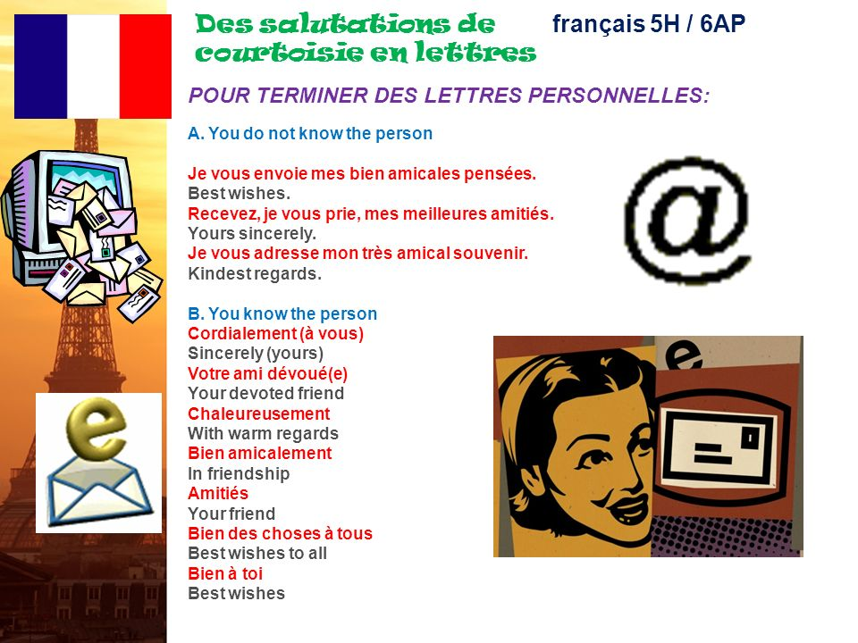 Des salutations de courtoisie en lettres français 5H / 6AP POUR COMMENCER: Monsieur, Madame To whom it may concern Messieurs Dear Sirs Monsieur Dear Sir Madame Dear Madam Mademoiselle Dear Miss Monsieur le Directeur Dear Director Monsieur le Ministre Dear Minister Monsieur/Madame le* Professeur Dear Professor...