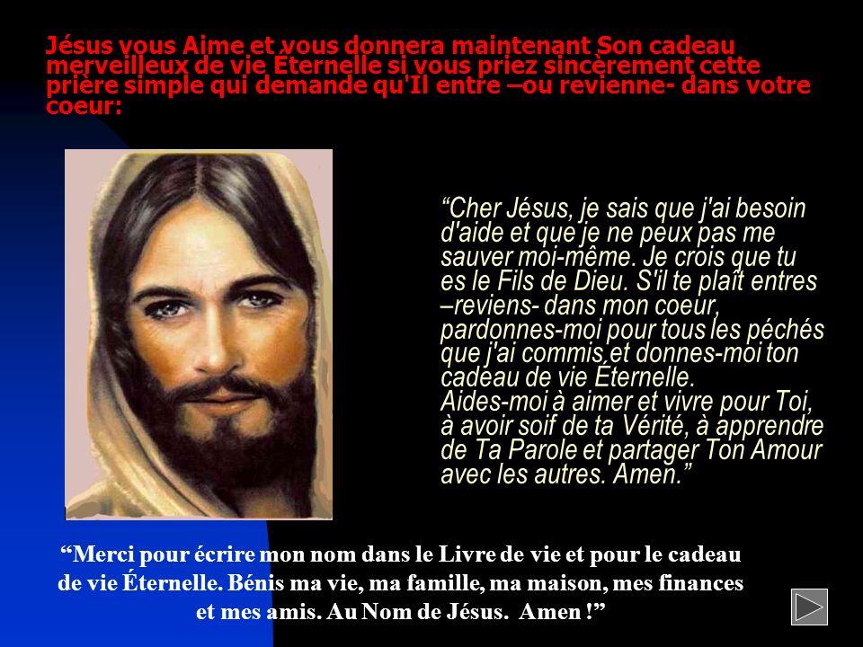 Cher Jésus, je sais que j'ai besoin d'aide et que je ne peux pas me sauver moi-même. Je crois que tu es le Fils de Dieu. S'il te plaît entres –reviens
