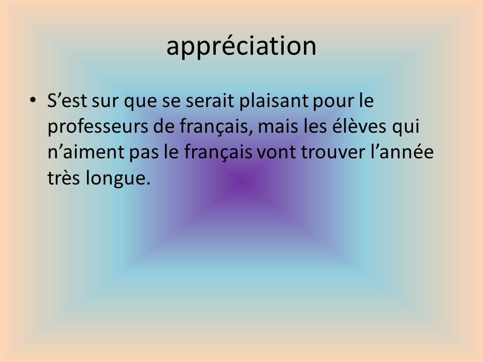 appréciation Sest sur que se serait plaisant pour le professeurs de français, mais les élèves qui naiment pas le français vont trouver lannée très lon