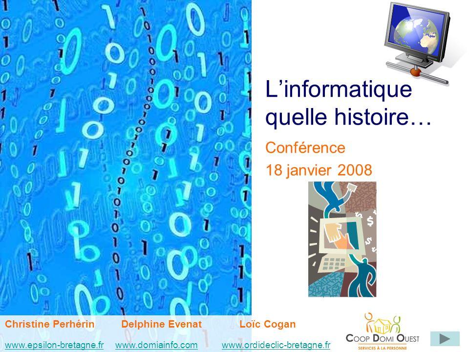 Linformatique quelle histoire… Conférence 18 janvier 2008 Christine Perhérin Delphine EvenatLoïc Cogan www.epsilon-bretagne.frwww.domiainfo.comwww.epsilon-bretagne.frwww.domiainfo.com www.ordideclic-bretagne.frwww.ordideclic-bretagne.fr
