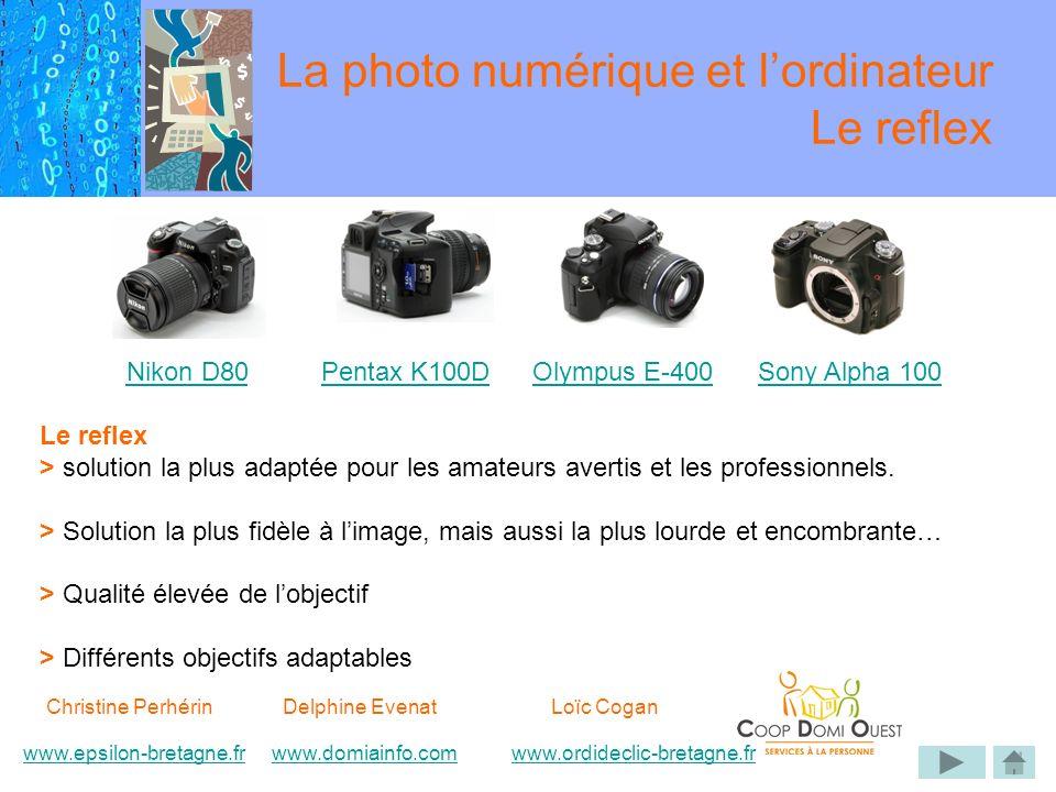 Christine Perhérin Delphine EvenatLoïc Cogan www.epsilon-bretagne.frwww.domiainfo.comwww.epsilon-bretagne.frwww.domiainfo.com www.ordideclic-bretagne.frwww.ordideclic-bretagne.fr La photo numérique et lordinateur Le reflex Le reflex > solution la plus adaptée pour les amateurs avertis et les professionnels.