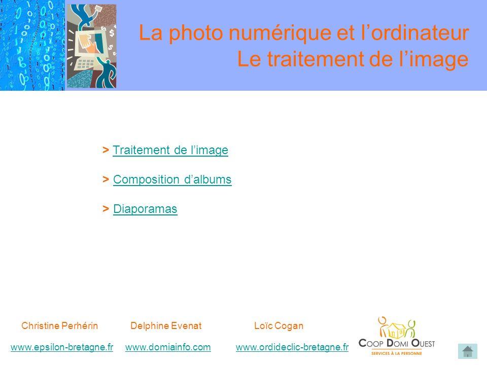 Christine Perhérin Delphine EvenatLoïc Cogan www.epsilon-bretagne.frwww.domiainfo.comwww.epsilon-bretagne.frwww.domiainfo.com www.ordideclic-bretagne.frwww.ordideclic-bretagne.fr La photo numérique et lordinateur Le traitement de limage > Traitement de limageTraitement de limage > Composition dalbumsComposition dalbums > DiaporamasDiaporamas